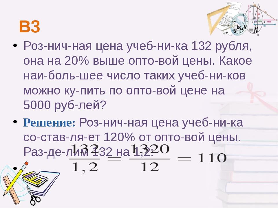 В3 Розничная цена учебника 132рубля, она на 20% выше оптовой цены. Како...