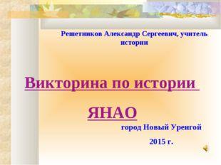город Новый Уренгой 2015 г. Решетников Александр Сергеевич, учитель истории В