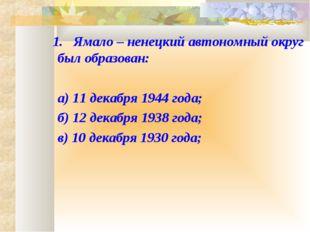 1. Ямало – ненецкий автономный округ был образован: а) 11 декабря 1944 года