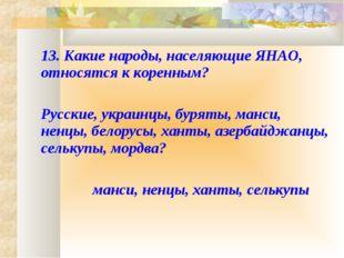 13. Какие народы, населяющие ЯНАО, относятся к коренным?  Русские, украинц