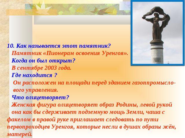 10. Как называется этот памятник? Памятник «Пионерам освоения Уренгоя». Ког...