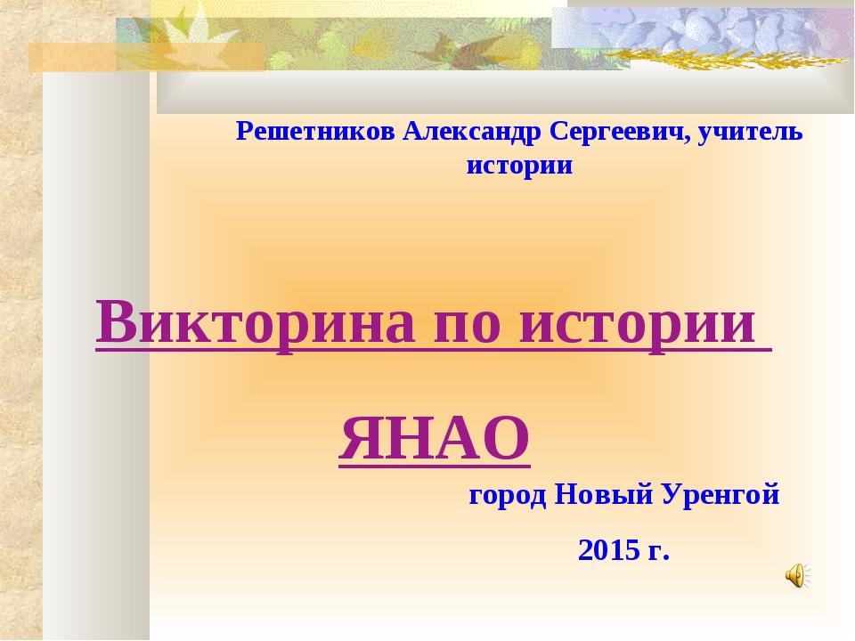 город Новый Уренгой 2015 г. Решетников Александр Сергеевич, учитель истории В...