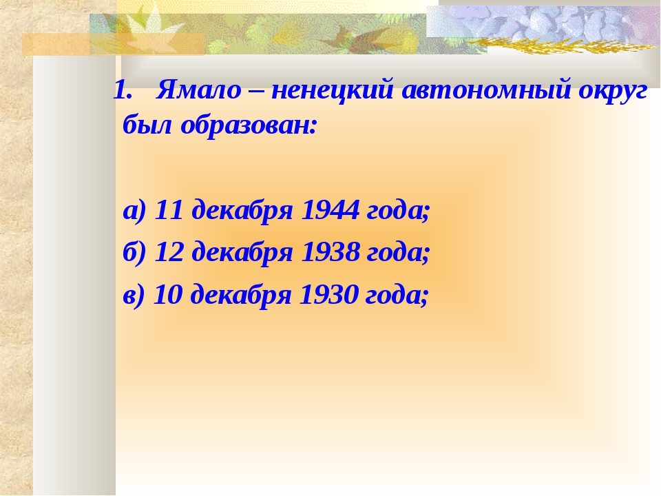 1. Ямало – ненецкий автономный округ был образован: а) 11 декабря 1944 года...