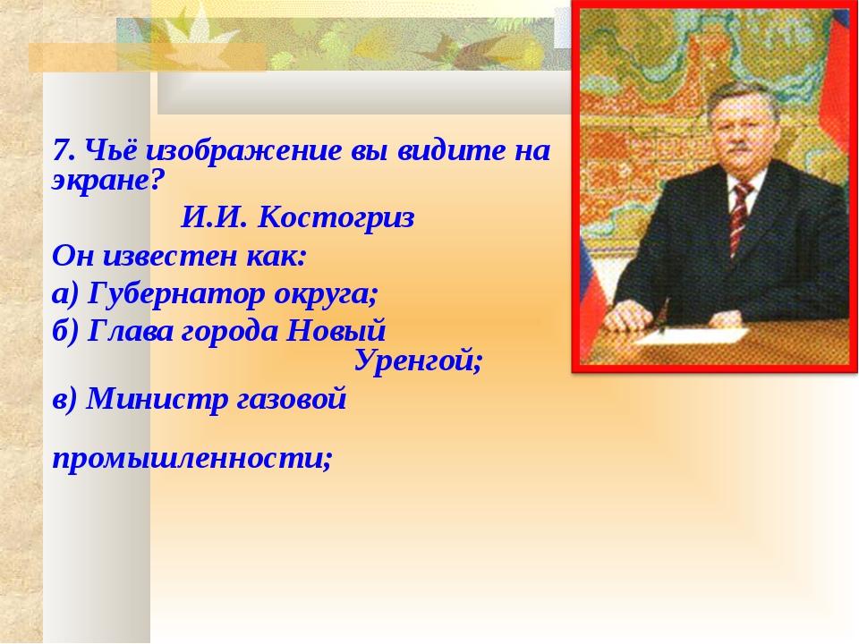 7. Чьё изображение вы видите на экране? И.И. Костогриз Он известен как:...