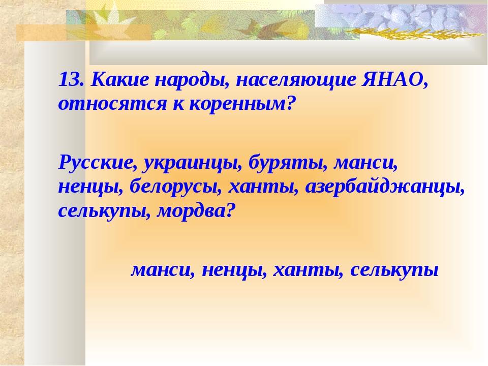 13. Какие народы, населяющие ЯНАО, относятся к коренным?  Русские, украинц...