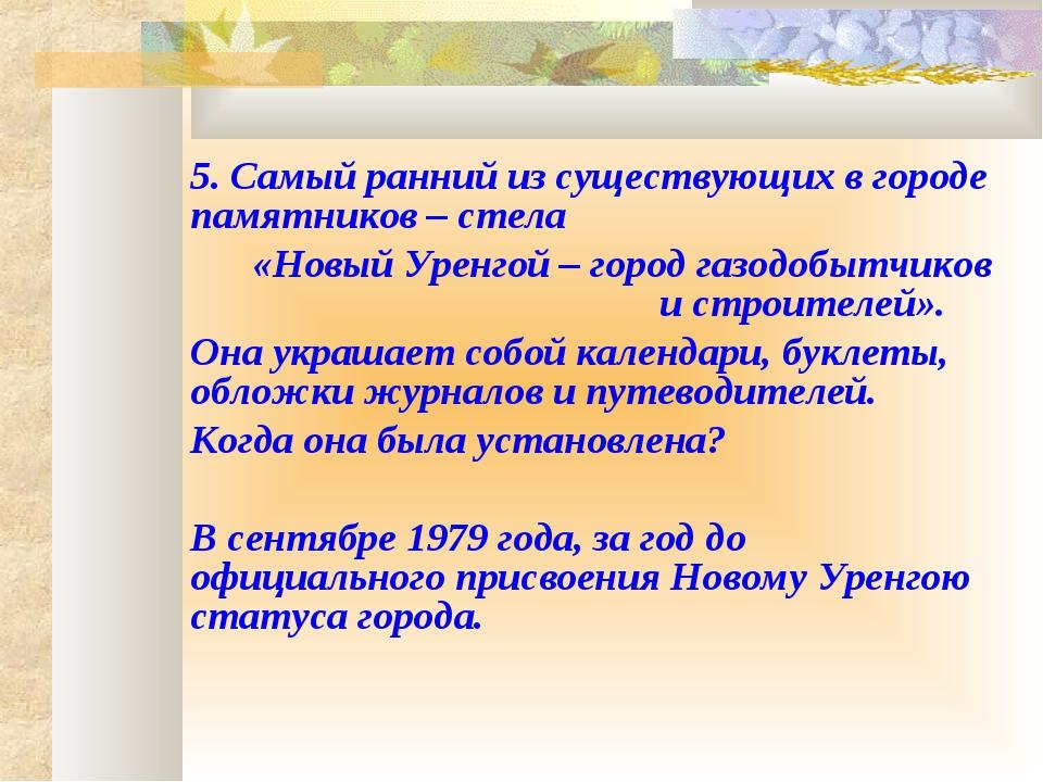 5. Самый ранний из существующих в городе памятников – стела  «Новый Уренго...