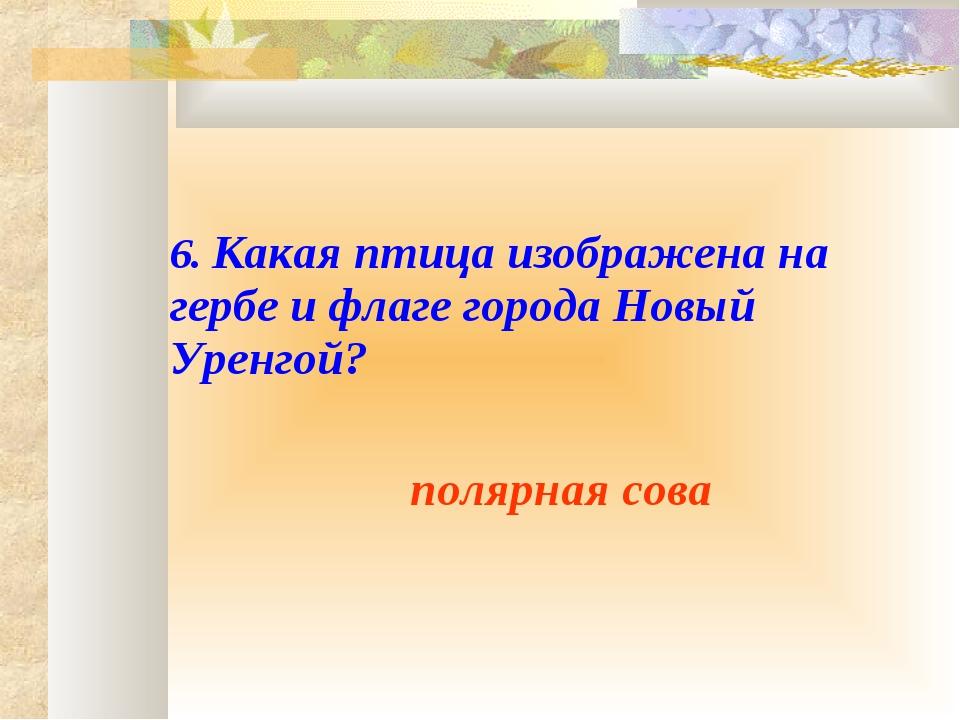 6. Какая птица изображена на гербе и флаге города Новый Уренгой? полярна...