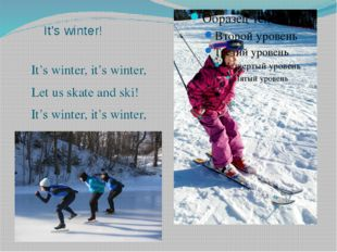 It's winter! It's winter, it's winter, Let us skate and ski! It's winter, it'