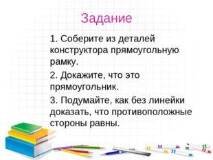 Задание 1. Соберите из деталей конструктора прямоугольную рамку. 2. Докажите,