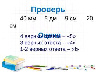 Проверь 40 мм 5 дм 9 см 20 см Оцени 4 верных ответа – «5» 3 верных ответа – «