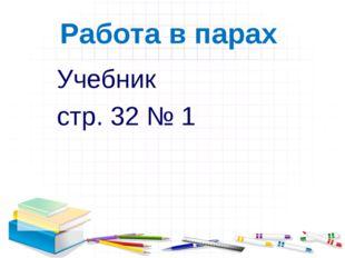 Работа в парах Учебник стр. 32 № 1