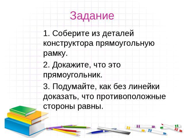 Задание 1. Соберите из деталей конструктора прямоугольную рамку. 2. Докажите,...