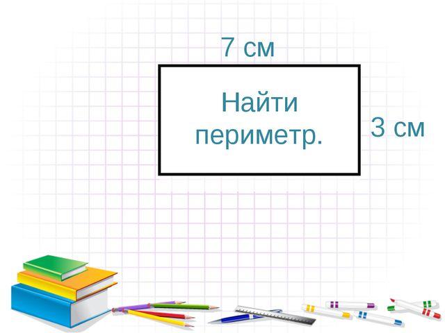 7 см 3 см Найти периметр.