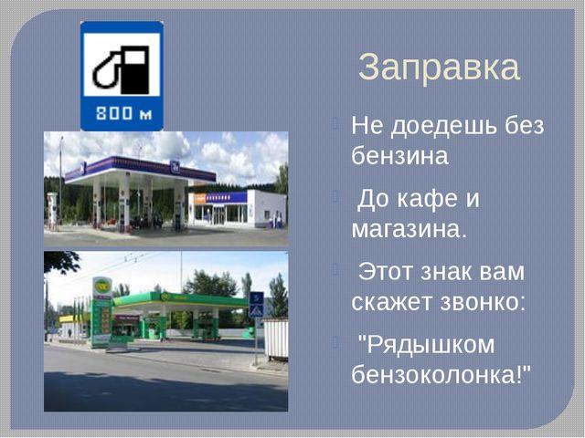 Заправка Не доедешь без бензина До кафе и магазина. Этот знак вам скажет звон...