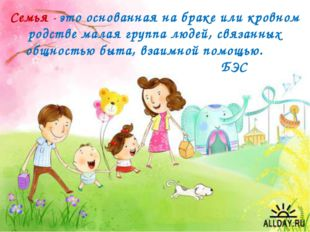 Семья - это основанная на браке или кровном родстве малая группа людей, связа