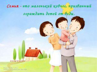 Семья - это маленький ковчег, призванный ограждать детей от беды.