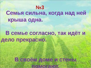 №3 Семья сильна, когда над ней крыша одна. В семье согласно, так идёт и дело