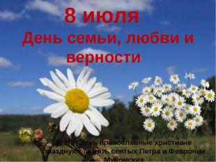8 июля День семьи, любви и верности В этот день православные христиане праздн