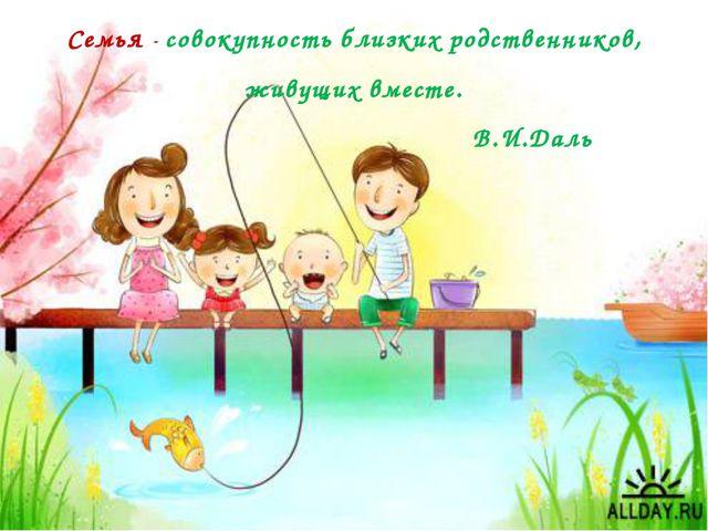 Семья - совокупность близких родственников, живущих вместе. В.И.Даль