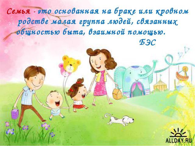 Семья - это основанная на браке или кровном родстве малая группа людей, связа...