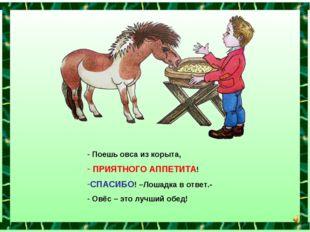 Поешь овса из корыта, ПРИЯТНОГО АППЕТИТА! СПАСИБО! –Лошадка в ответ.- Овёс –
