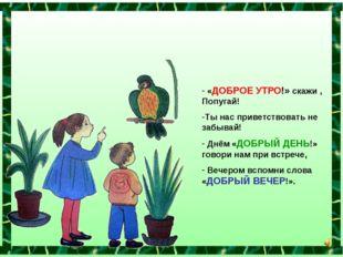 «ДОБРОЕ УТРО!» скажи , Попугай! Ты нас приветствовать не забывай! Днём «ДОБР