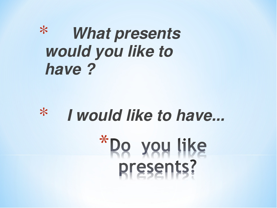 What presents would you like to have ? I would like to have...