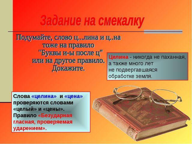 Слова «целина» и «цена» проверяются словами «целый» и «цены». Правило «Безуда...