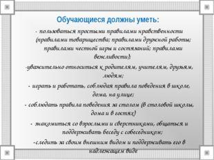 Обучающиеся должны уметь: - пользоваться простыми правилами нравственности (п