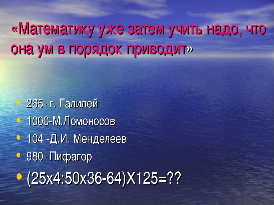 «Математику уже затем учить надо, что она ум в порядок приводит» 265- г. Гали...