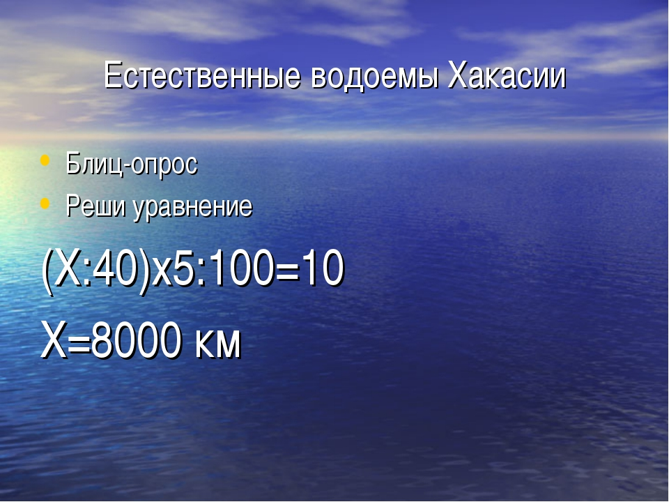 Естественные водоемы Хакасии Блиц-опрос Реши уравнение (Х:40)х5:100=10 Х=8000...