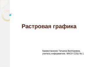 Растровая графика Кривостаненко Татьяна Викторовна, учитель информатики, МКОУ