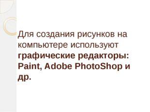 Для создания рисунков на компьютере используют графические редакторы: Paint,