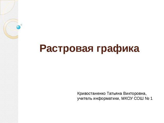 Растровая графика Кривостаненко Татьяна Викторовна, учитель информатики, МКОУ...