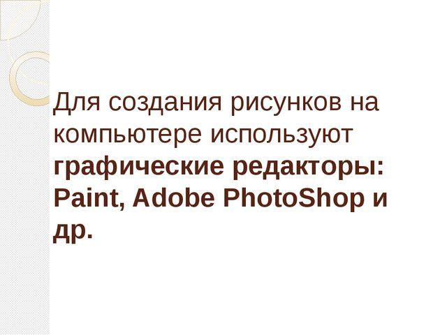 Для создания рисунков на компьютере используют графические редакторы: Paint,...