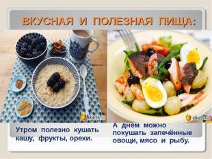 ВКУСНАЯ И ПОЛЕЗНАЯ ПИЩА: Утром полезно кушать кашу, фрукты, орехи. А днём мо