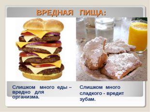 ВРЕДНАЯ ПИЩА: Слишком много еды – вредно для организма. Слишком много сладко