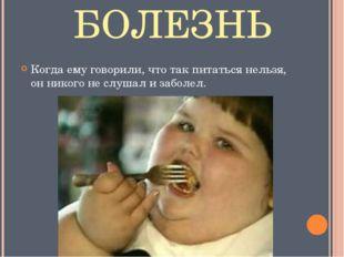 БОЛЕЗНЬ Когда ему говорили, что так питаться нельзя, он никого не слушал и за