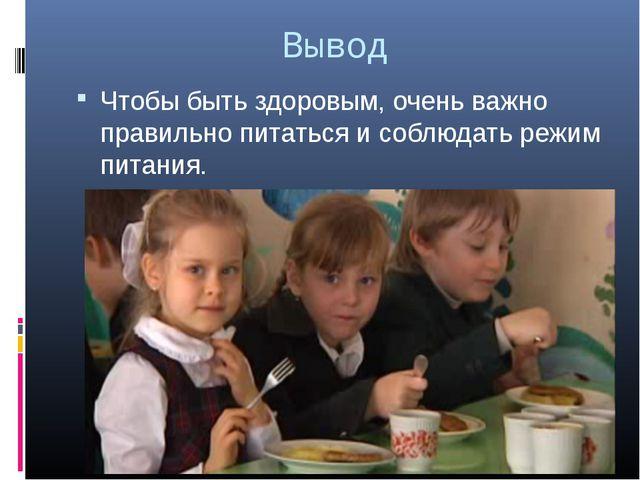 Вывод Чтобы быть здоровым, очень важно правильно питаться и соблюдать режим п...