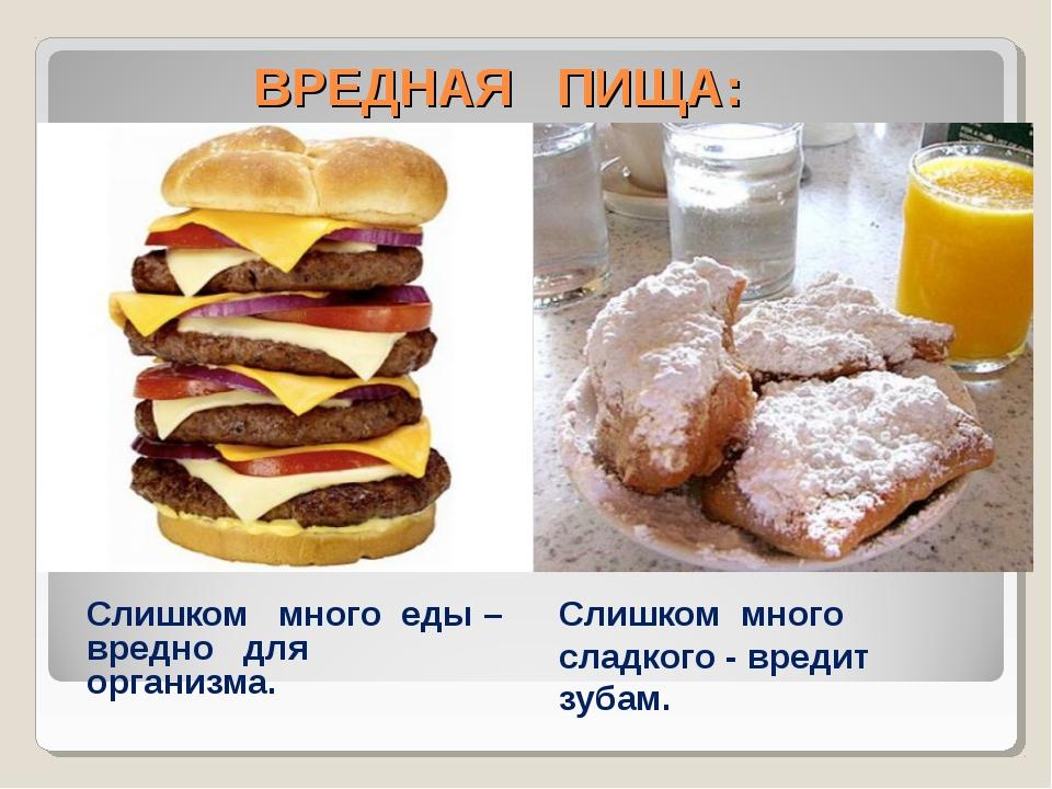 ВРЕДНАЯ ПИЩА: Слишком много еды – вредно для организма. Слишком много сладко...