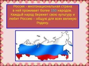 Россия - многонациональная страна в ней проживает более 150 народов. Каждый н