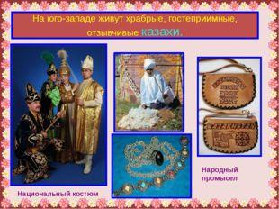 На юго-западе живут храбрые, гостеприимные, отзывчивые казахи. Национальный к