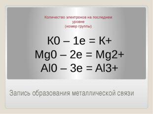 Запись образования металлической связи К0 – 1е = К+ Мg0 – 2e = Mg2+ Al0 – 3e