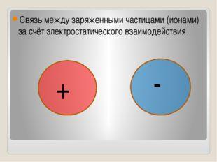 Связь между заряженными частицами (ионами) за счёт электростатического взаим