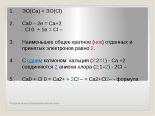 Алгоритм записи образования ионной связи ЭО(Са) < ЭО(Сl) Сa0 – 2е = Сa+2 Cl