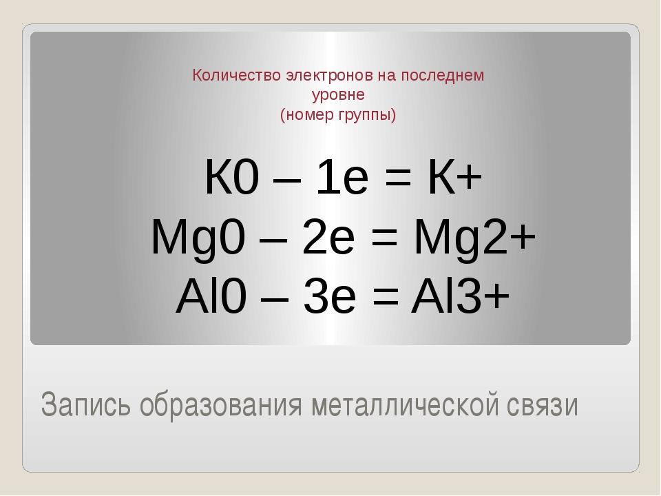 Запись образования металлической связи К0 – 1е = К+ Мg0 – 2e = Mg2+ Al0 – 3e...