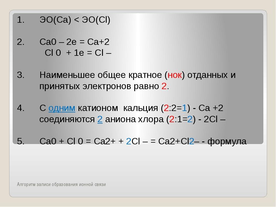 Алгоритм записи образования ионной связи ЭО(Са) < ЭО(Сl) Сa0 – 2е = Сa+2 Cl...