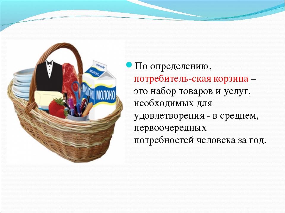 По определению, потребитель-ская корзина – это набор товаров и услуг, необход...