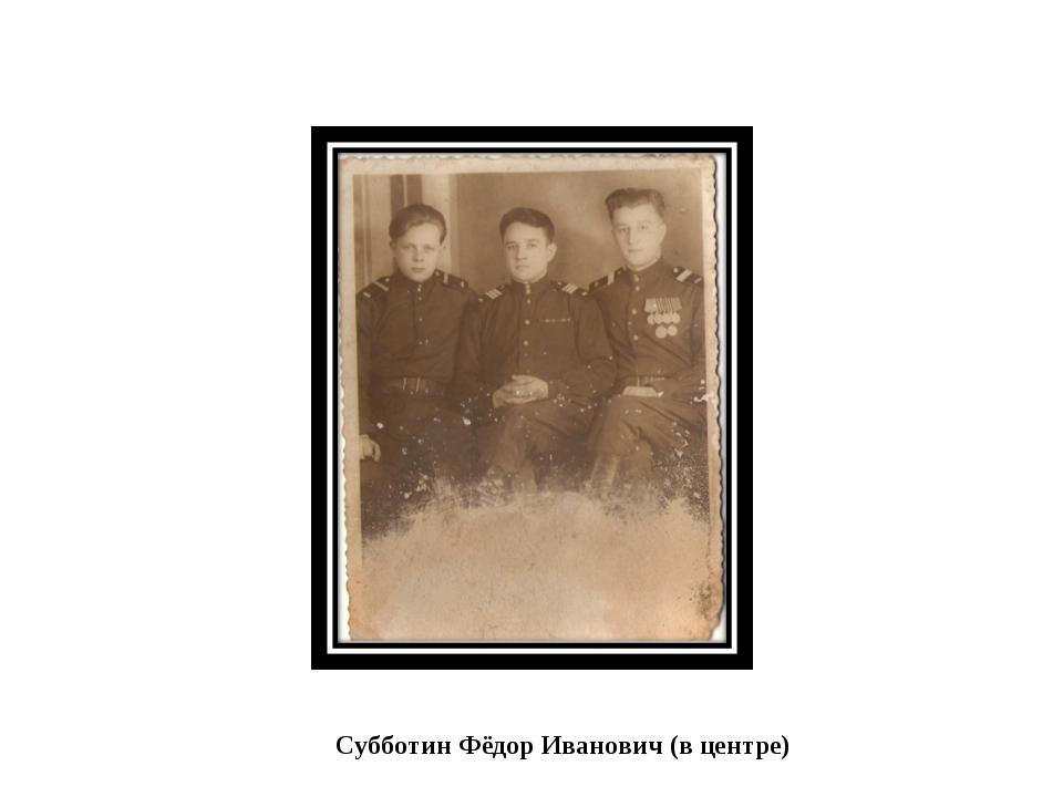 Субботин Фёдор Иванович (в центре)
