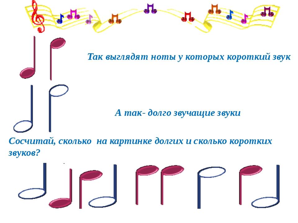 Так выглядят ноты у которых короткий звук А так- долго звучащие звуки Сосчита...